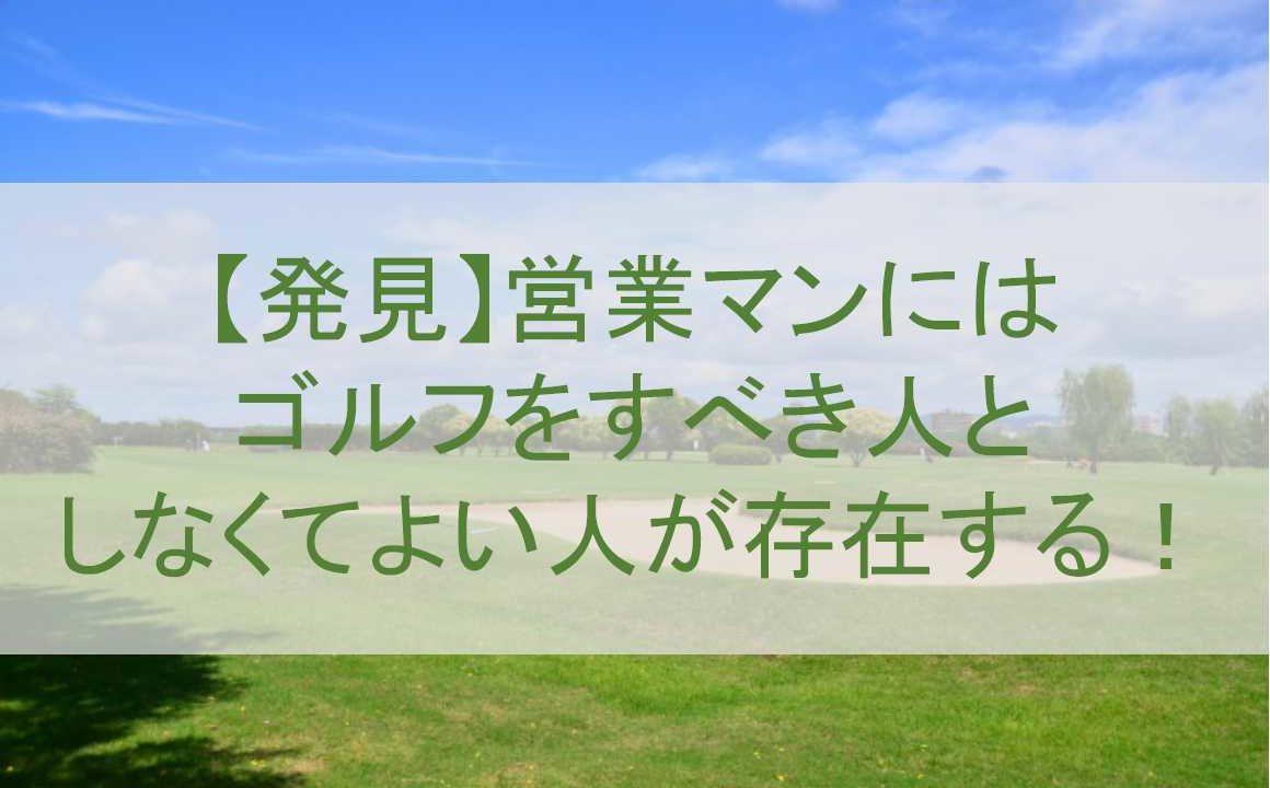【発見】営業マンにはゴルフをすべき人としなくてよい人が存在する